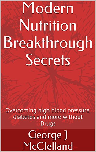 Book: Modern Nutrition Breakthrough Secrets - Overcoming high blood pressure, diabetes and more without Drugs by George J. McClelland