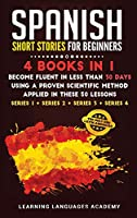Spanish Short Stories for Beginners: : 4 Books in 1: Become Fluent in Less Than 30 Days Using a Proven Scientific Method Applied in These 50 Lessons. (Series 1 + Series 2 + Series 3 + Series 4) (Learning Spanish with Stories)