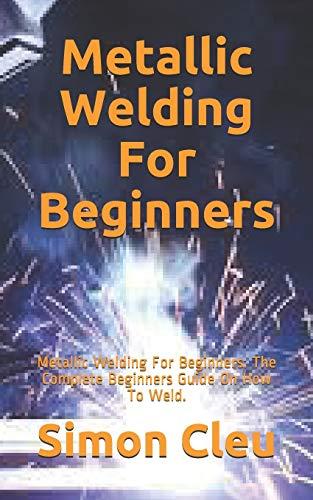 Metallic Welding For Beginners: Metallic Welding For Beginners: The Complete Beginners Guide On How To Weld.