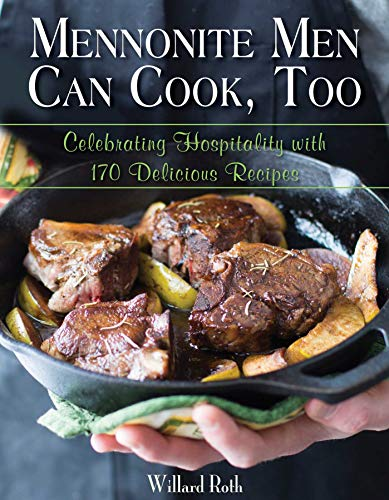 Mennonite Men Can Cook, Too: Celebrating Hospitality with 170 Delicious Recipes by [Willard Roth]