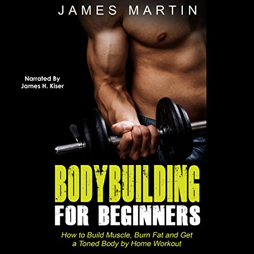 Amazon Com Bodybuilding For Beginners How To Build Muscle Burn Fat And Get A Toned Body By Home Workout Audible Audio Edition James Martin James H Kiser Insight Health Communications Audible Audiobooks