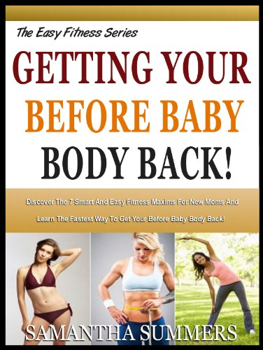 GETTING YOUR BEFORE BABY BODY BACK!: Discover The 7 Smart And Easy Fitness Maxims For New Moms And Learn The Fastest Way To Get Your Before Baby Body Back! ... Fitness Series Book 2) (English Edition)