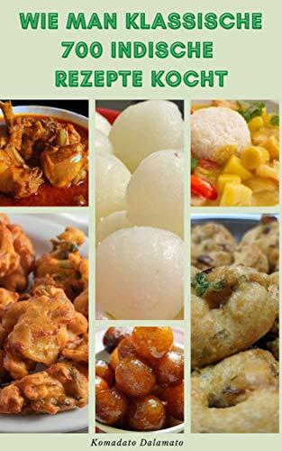 Wie Man Klassische 700 Indische Rezepte Kocht : Rezepte Für Getränke, Suppen, Salate, Kebabs, Vegetarisch, Fisch, Lamm, Huhn, Brot, Gurken, Snacks, Desserts Und Mehr