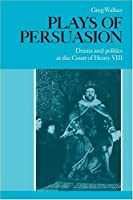 Plays of Persuasion: Drama and Politics at the Court of Henry VIII