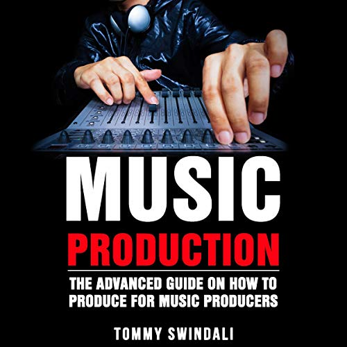 Music Production: The Advanced Guide on How to Produce for Music Producers