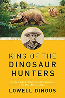 King of the Dinosaur Hunters: The Life of John Bell Hatcher and the Discoveries that Shaped Paleontology by [Lowell Dingus]
