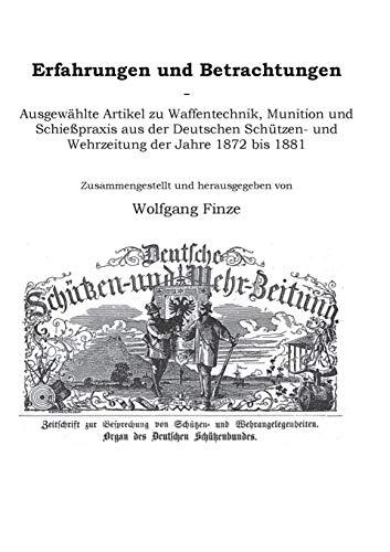 Erfahrungen und Betrachtungen: Ausgewählte Artikel zu Waffentechnik, Munition und Schießpraxis aus der Deutschen Schützen- und Wehrzeitung der Jahre 1872 bis 1881