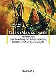 Talent-Management in der Praxis: Eine Anleitung mit Arbeitsblättern, Checklisten, Softwarelösungen