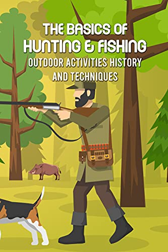 The Basics of Hunting & Fishing: Outdoor Activities History and Techniques: Father's Day Gift (English Edition)