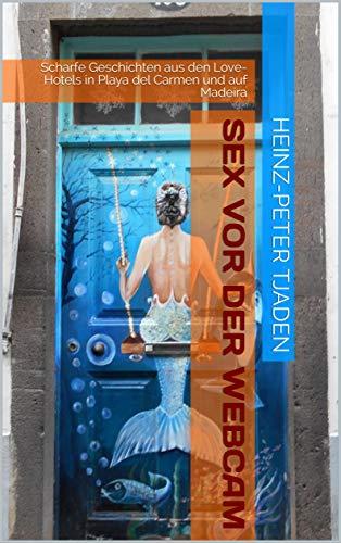 Sex vor der Webcam: Scharfe Geschichten aus den Love-Hotels in Playa del Carmen und auf Madeira (Love-Hotel Karibische See 141)