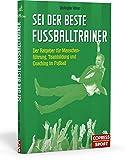 Sei der beste Fußballtrainer: Der Ratgeber für Menschenführung, Teambildung und Coaching im Fußball