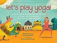 Let S Play Yoga: How To Grow Calm Like A Mountain, Strong Like A Warrior, And Joyful Like The Sun