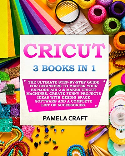 CRICUT: 3 BOOKS IN 1: The Ultimate Step-By-Step Guide For Beginners To Master Your Explore Air 2 & Maker Cricut Machines. Create Funny Projects Ideas ... Software and a Complete List of Accessories