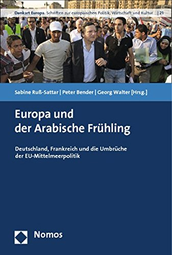 Europa und der Arabische Frühling: Deutschland, Frankreich und die Umbrüche der EU-Mittelmeerpolitik (Denkart Europa. Schriften zur europäischen Politik, Wirtschaft und Kultur, Band 21)