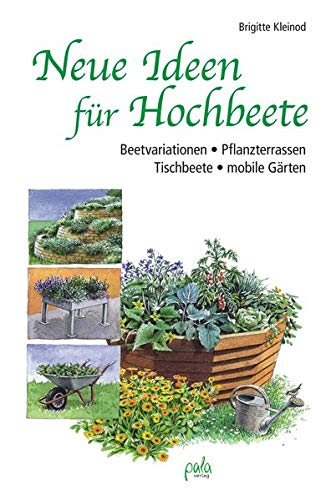 Neue Ideen für Hochbeete: Beetvariationen - Pflanzterrassen - Tischbeete - mobile Gärten