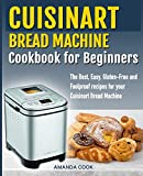 Cuisinart Bread Machine Cookbook for beginners: The Best, Easy, Gluten-Free and Foolproof recipes...