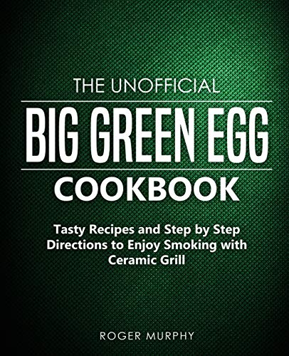The Unofficial Big Green Egg Cookbook: Tasty Recipes and Step by Step Directions to Enjoy Smoking with Ceramic Grill