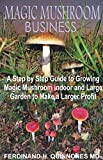 MAGIC MUSHROOM BUSINESS: The Step by Step Guide to Magic Mushroom Farming Business and thereby make a lot of Profit