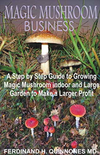 MAGIC MUSHROOM BUSINESS: The Step by Step Guide to Magic Mushroom Farming Business and thereby make a lot of Profit (English Edition)