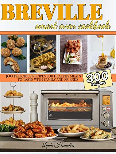 Breville Smart Oven Cookbook: 300 Delicious Recipes for Healthy Meals to Test with Family and Friends