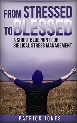 From Stressed To Blessed: A Short Blueprint for Biblical Stress Management