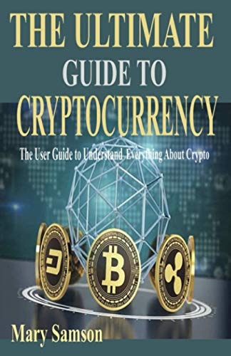 THE ULTIMATE GUIDE TO CRYPTOCURRENCY: The User Guide to Understand Everything About Crypto