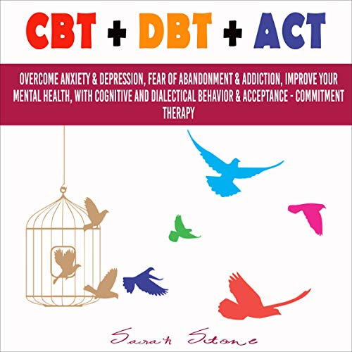CBT + DBT + ACT: Overcome Anxiety & Depression, Fear of Abandonment & Addiction, Improve Your Mental Health, with Cognitive and Dialectical Behavior & Acceptance - Commitment Therapy Audiobook By Sarah Stone cover art