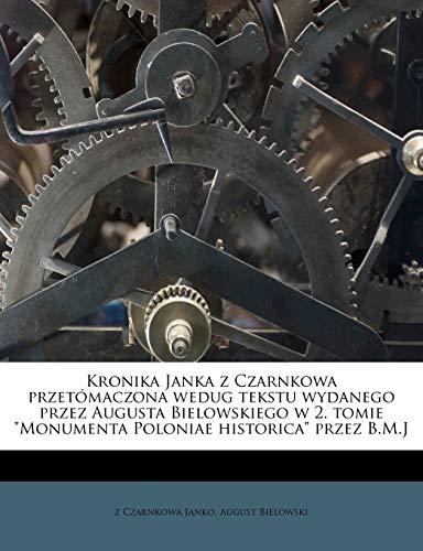 Kronika Janka Z Czarnkowa Przetómaczona Wedug Tekstu Wydanego Przez Augusta Bielowskiego W 2. Tomie Monumenta Poloniae Historica Przez B.M.J