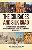 The Crusades and Silk Road: A Captivating Guide to Religious Wars During the Middle Ages and an Ancient Network of Trade Routes