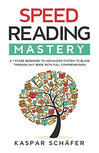 Speed Reading Mastery: A 7 Stage Beginner-to-advanced System to Blaze Through Any Book With Full Comprehension