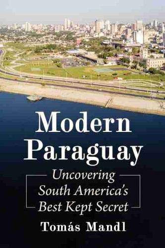 Modern Paraguay: Uncovering South Americas Best Kept Secret