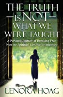 The Truth is NOT What We Were Taught: A Personal Journey of Breaking Free from the Spiritual Lies We've Inherited