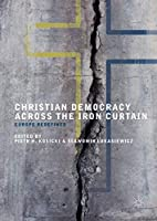 Christian Democracy Across the Iron Curtain: Europe Redefined