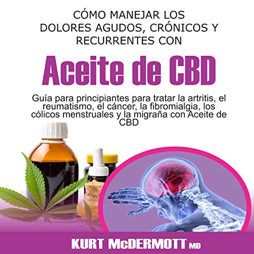 Cómo Manejar los Dolores Agudos, Crónicos Y Recurrentes Con Aceite de CBD [How to Manage Acute, Chronic and Recurrent Pain with CBD Oil] audiobook cover art