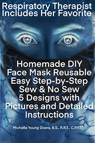Face Mask Covering DIY Reusable Easy Step-By-Step Sew & No Sew 5 Designs with Pictures and Detailed Instructions: From a Respiratory Therapist Including Her favorite pick!