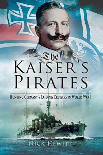 The Kaiser's Pirates: Hunting Germany's Raiding Cruisers in World War I: Hunting Germanya's Raiding Cruisers in World War I