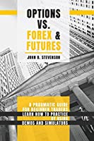 Options Vs Forex and Futures: A Pragmatic Guide For Beginner Traders. Learn How To Practice By Using Demos and Simulators