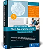 Shell-Programmierung: Das umfassende Handbuch. Für Bourne-, Korn- und Bourne-Again-Shell (bash). Ideal für alle UNIX-Administratoren (Linux, macOS)