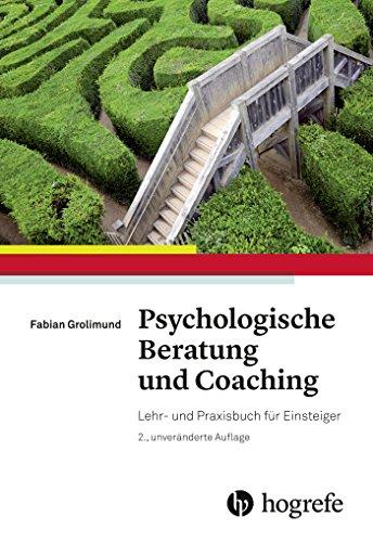 Psychologische Beratung und Coaching: Lehr- und Praxisbuch für Einsteiger