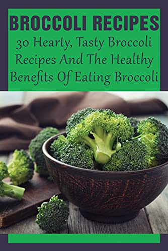 Broccoli Recipes: 30 Hearty, Tasty Broccoli Recipes And The Healthy Benefits Of Eating Broccoli: What Can I Do With Lots Of Fresh Broccoli? (English Edition)