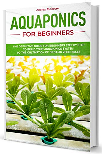 Aquaponics for Beginners: A Complete Beginner's Guide illustrated Step by Step!How to build an Aquaponic System to grow organic Vegetables, Plants and Fish together by [Andrew McDeere]