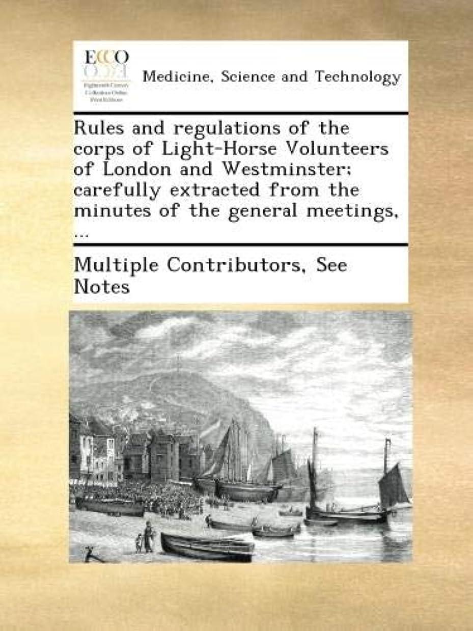 眼フリンジ受取人Rules and regulations of the corps of Light-Horse Volunteers of London and Westminster; carefully extracted from the minutes of the general meetings, ...