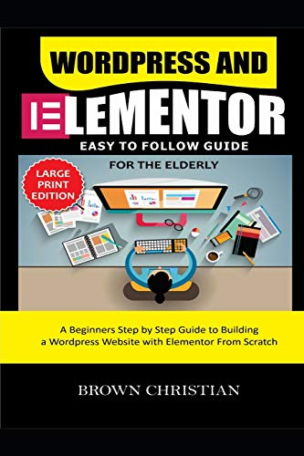 WORDPRESS AND ELEMENTOR EASY TO FOLLOW GUIDE FOR THE ELDERLY: A beginners Step by Step Guide to Building a WordPress Website with Elementor from Scratch