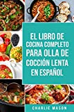 El Libro De Cocina Completo Para Olla de Cocción Lenta En español/ The Complete Cookbook For Slow Cooker In Spanish:...