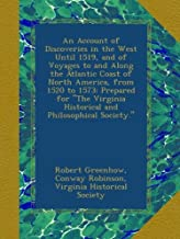 """An Account of Discoveries in the West Until 1519, and of Voyages to and Along the Atlantic Coast of North America, from 1520 to 1573: Prepared for """"The Virginia Historical and Philosophical Society."""""""