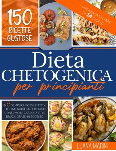 Dieta Chetogenica per principianti: In 6 semplici mosse riattivi il tuo metabolismo, riduci il consumo di carboidrati e bruci i grassi in eccesso. 150 ricette gustose + Piano alimentare di 14 giorni