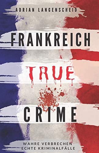 Buchseite und Rezensionen zu 'Frankreich True Crime Wahre Verbrechen – Echte Kriminalfälle: Ein erschütterndes Portrait menschlicher Abgründe.' von Adrian Langenscheid