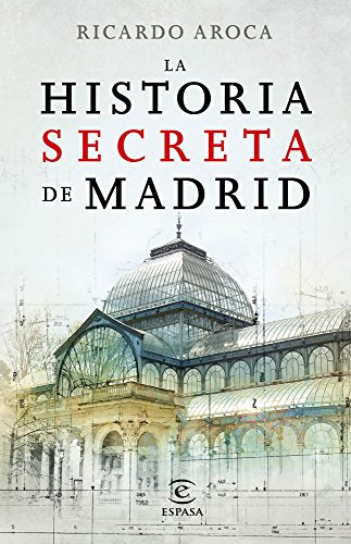 La historia secreta de Madrid y sus edificios (Spanish Edition)