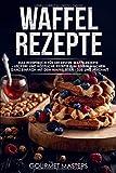 Waffel Rezepte: Das Rezeptbuch für die besten Waffelrezepte - Leckere