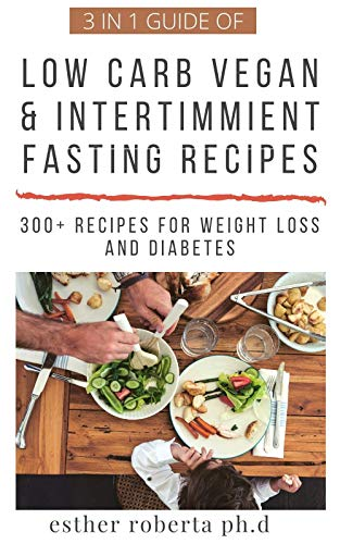 3 IN 1 GUIDE OF LOW CARB VEGAN & INTERTIMMIENT FASTING RECIPES : OVER 300 RECIPES OF KETOGENIC VEGETRIAN ,INTERTIMMIENT FASTING RECIPES FOR WEIGHT LOSS MANAGING TYPE 2 DIABETES MEAL PLAN